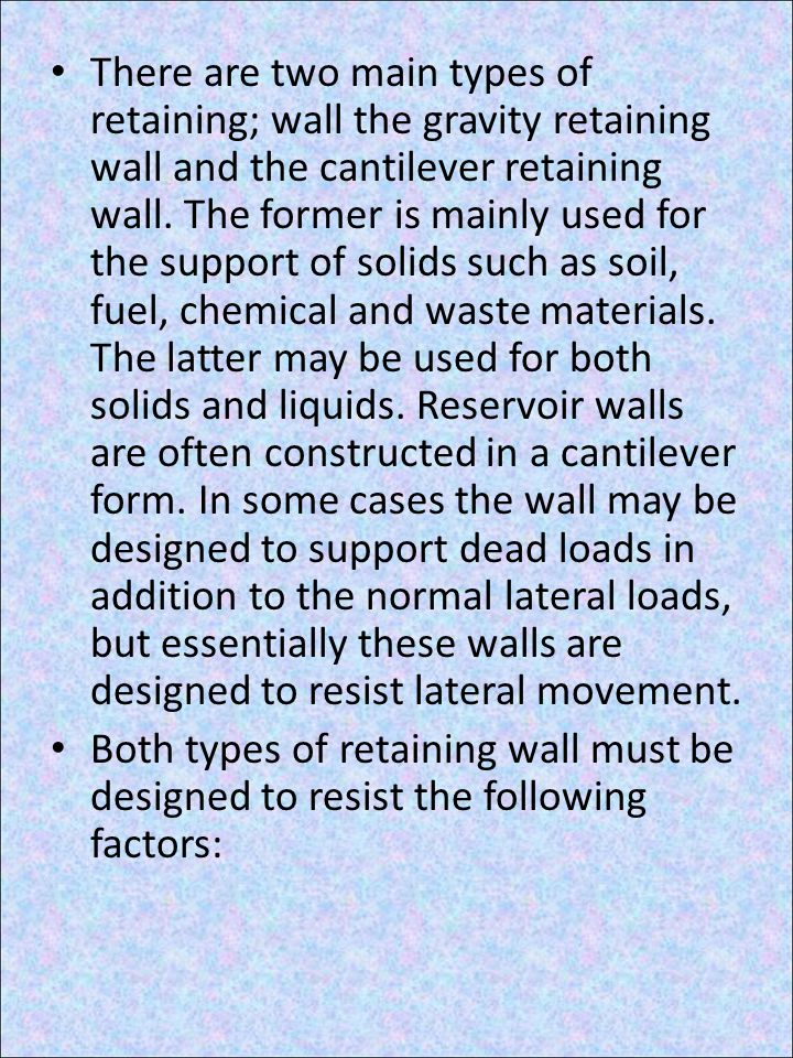 There are two main types of retaining; wall the gravity retaining wall and the cantilever retaining wall. The former is mainly used for the support of solids such as soil, fuel, chemical and waste materials. The latter may be used for both solids and liquids. Reservoir walls are often constructed in a cantilever form. In some cases the wall may be designed to support dead loads in addition to the normal lateral loads, but essentially these walls are designed to resist lateral movement.