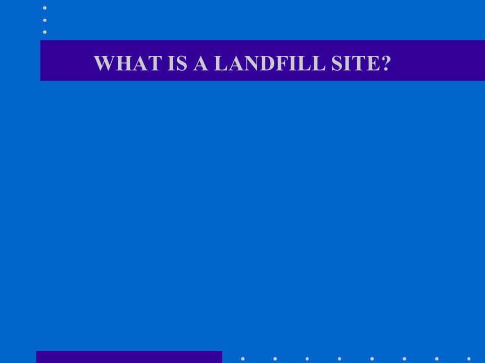 WHAT IS A LANDFILL SITE