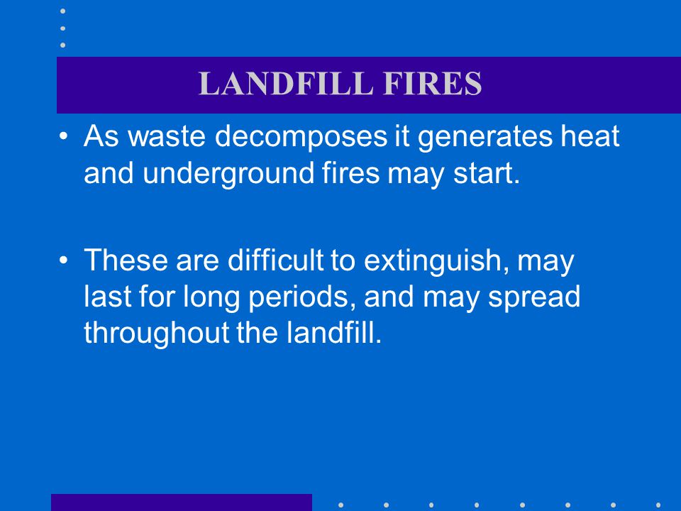 LANDFILL FIRES As waste decomposes it generates heat and underground fires may start.