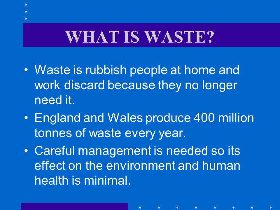 WHAT IS WASTE Waste is rubbish people at home and work discard because they no longer need it.