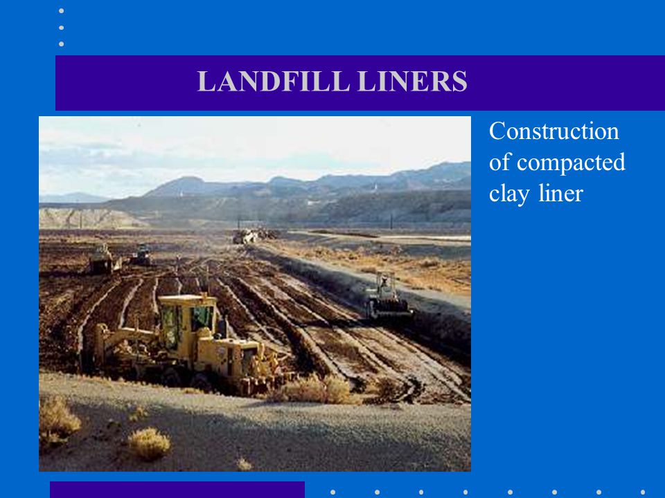 LANDFILL LINERS Construction of compacted clay liner