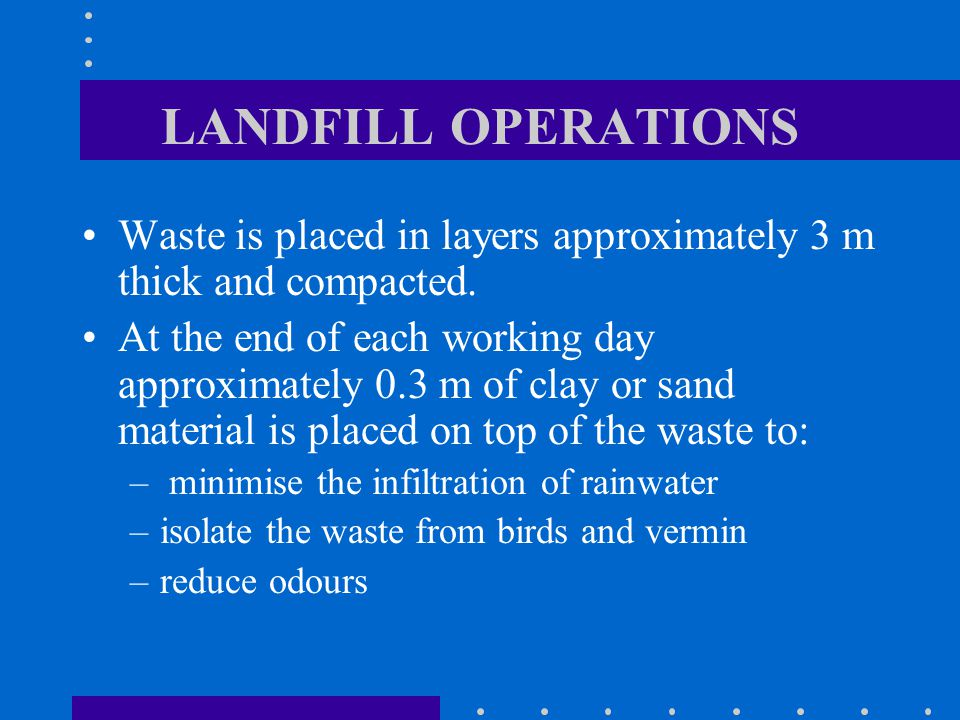 LANDFILL OPERATIONS Waste is placed in layers approximately 3 m thick and compacted.