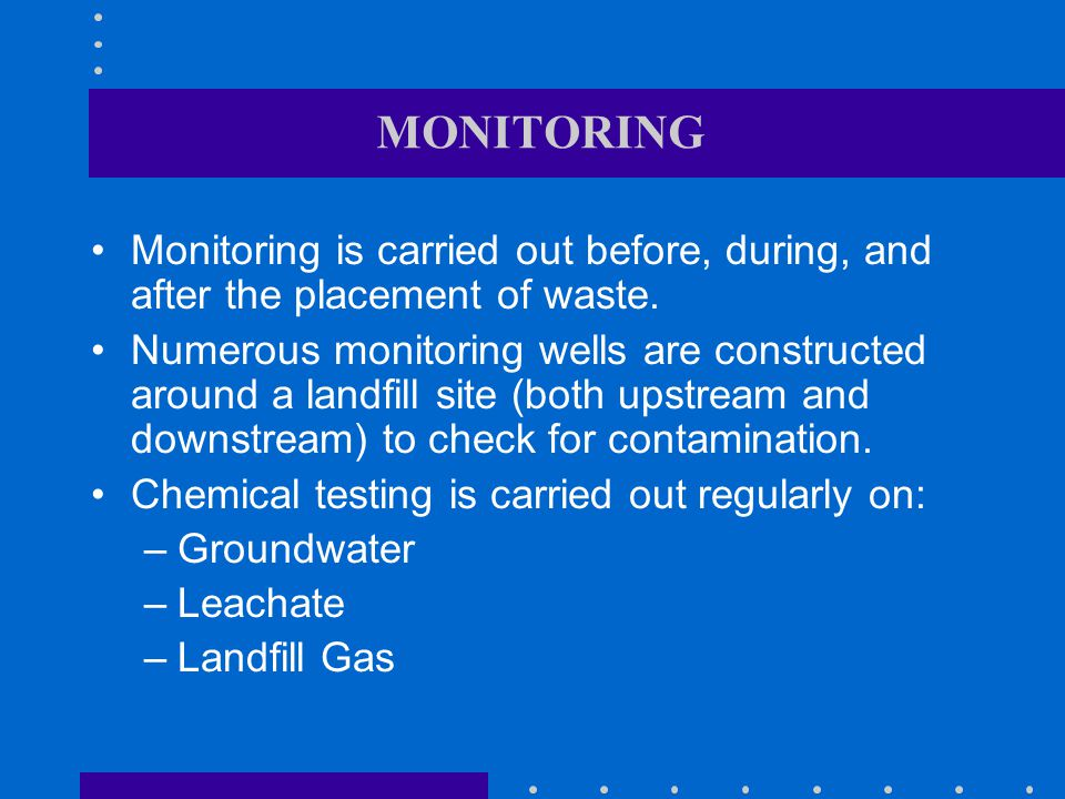 MONITORING Monitoring is carried out before, during, and after the placement of waste.