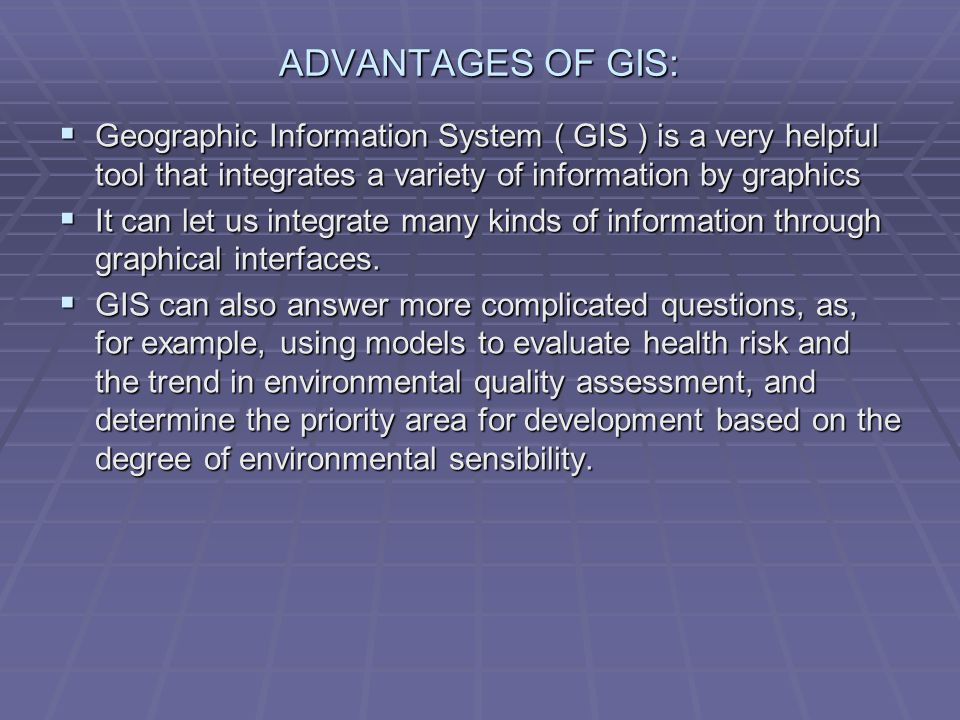ADVANTAGES OF GIS: Geographic Information System ( GIS ) is a very helpful tool that integrates a variety of information by graphics.