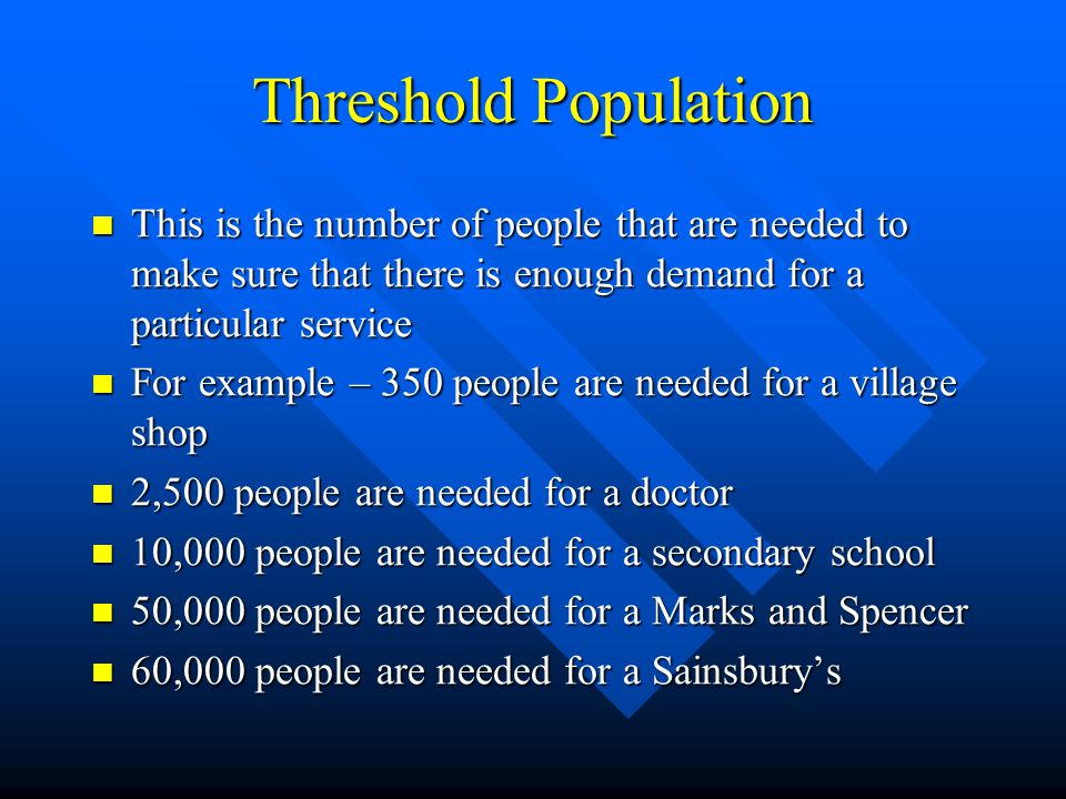 Threshold Population This is the number of people that are needed to make sure that there is enough demand for a particular service.