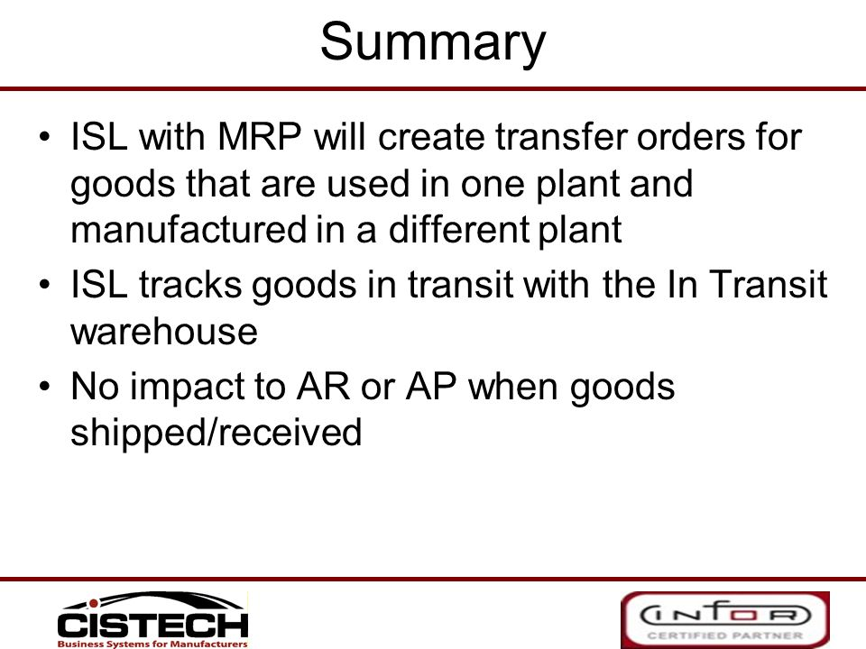 Summary ISL with MRP will create transfer orders for goods that are used in one plant and manufactured in a different plant.