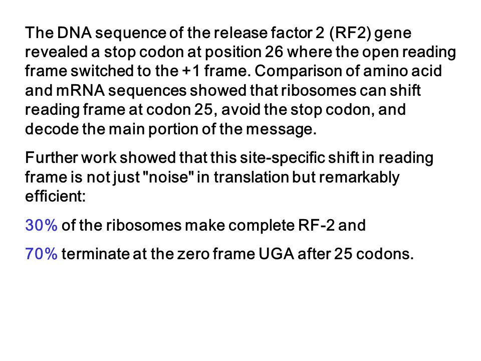 The DNA sequence of the release factor 2 (RF2) gene revealed a stop codon at position 26 where the open reading frame switched to the +1 frame. Comparison of amino acid and mRNA sequences showed that ribosomes can shift reading frame at codon 25, avoid the stop codon, and decode the main portion of the message.
