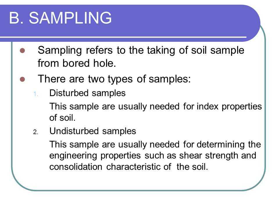 B. SAMPLING Sampling refers to the taking of soil sample from bored hole. There are two types of samples: