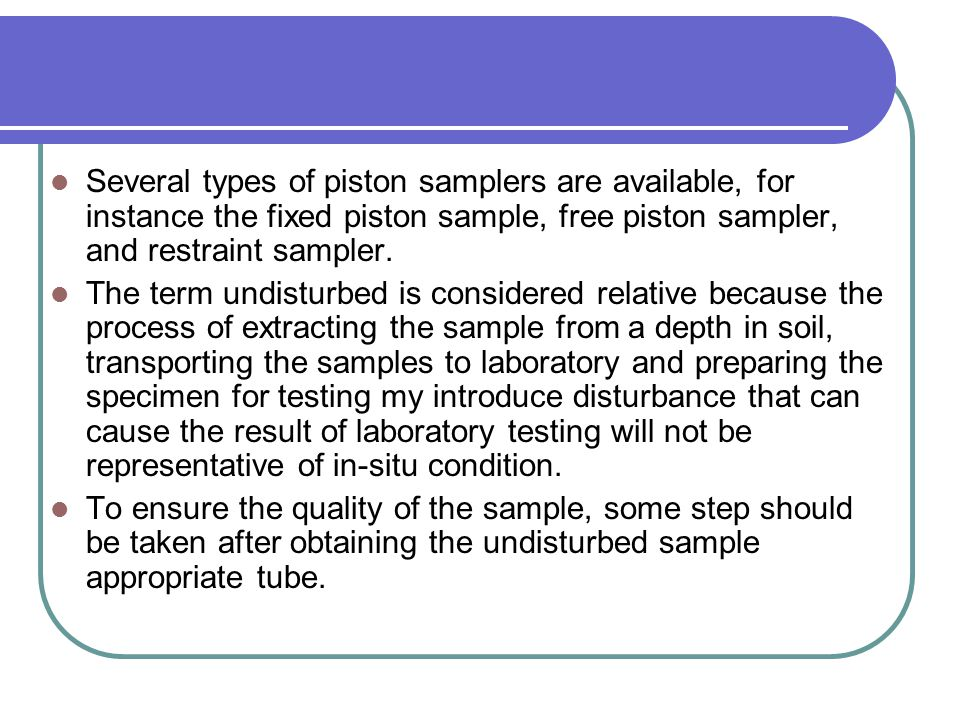 Several types of piston samplers are available, for instance the fixed piston sample, free piston sampler, and restraint sampler.