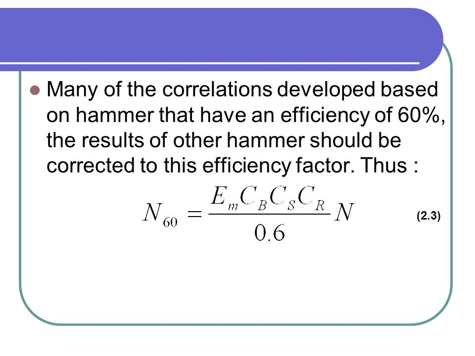 Many of the correlations developed based on hammer that have an efficiency of 60%, the results of other hammer should be corrected to this efficiency factor. Thus :