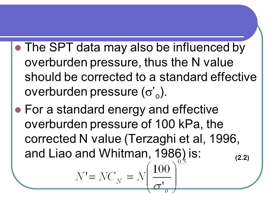 The SPT data may also be influenced by overburden pressure, thus the N value should be corrected to a standard effective overburden pressure (s'o).
