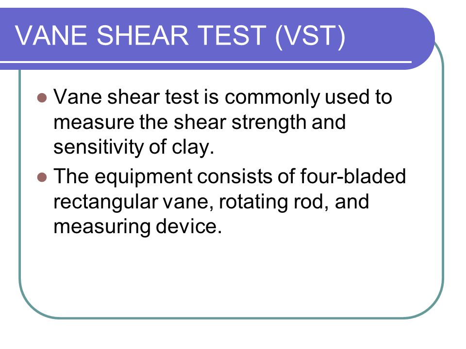 VANE SHEAR TEST (VST) Vane shear test is commonly used to measure the shear strength and sensitivity of clay.
