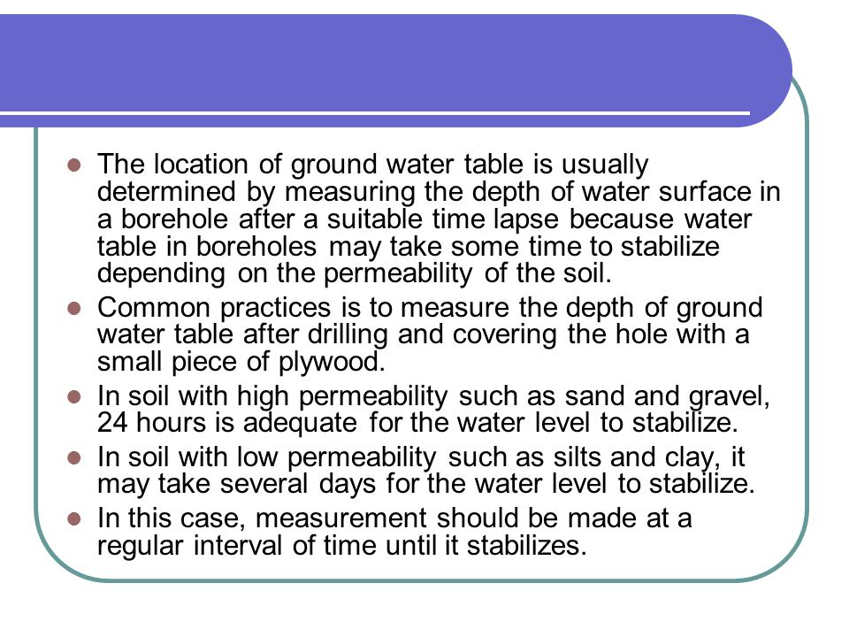 The location of ground water table is usually determined by measuring the depth of water surface in a borehole after a suitable time lapse because water table in boreholes may take some time to stabilize depending on the permeability of the soil.