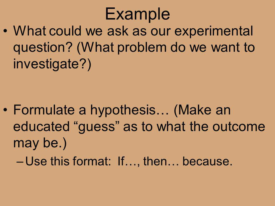 Example What could we ask as our experimental question (What problem do we want to investigate )