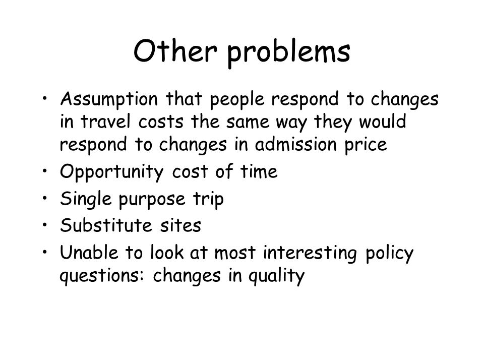 Other problems Assumption that people respond to changes in travel costs the same way they would respond to changes in admission price.