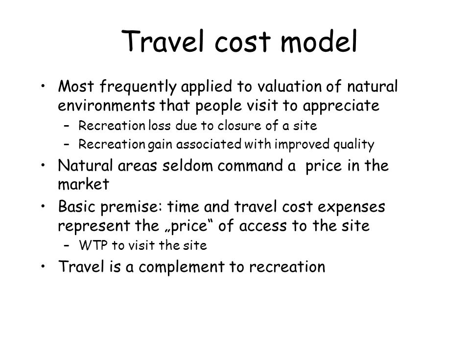 Travel cost model Most frequently applied to valuation of natural environments that people visit to appreciate.