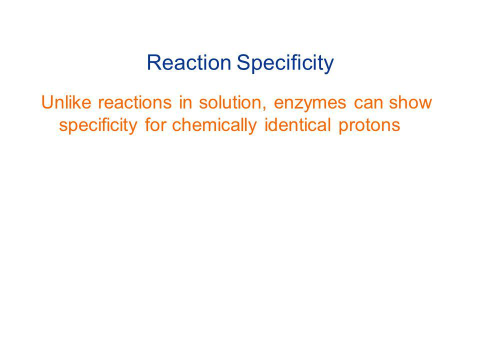 Reaction Specificity Unlike reactions in solution, enzymes can show specificity for chemically identical protons.