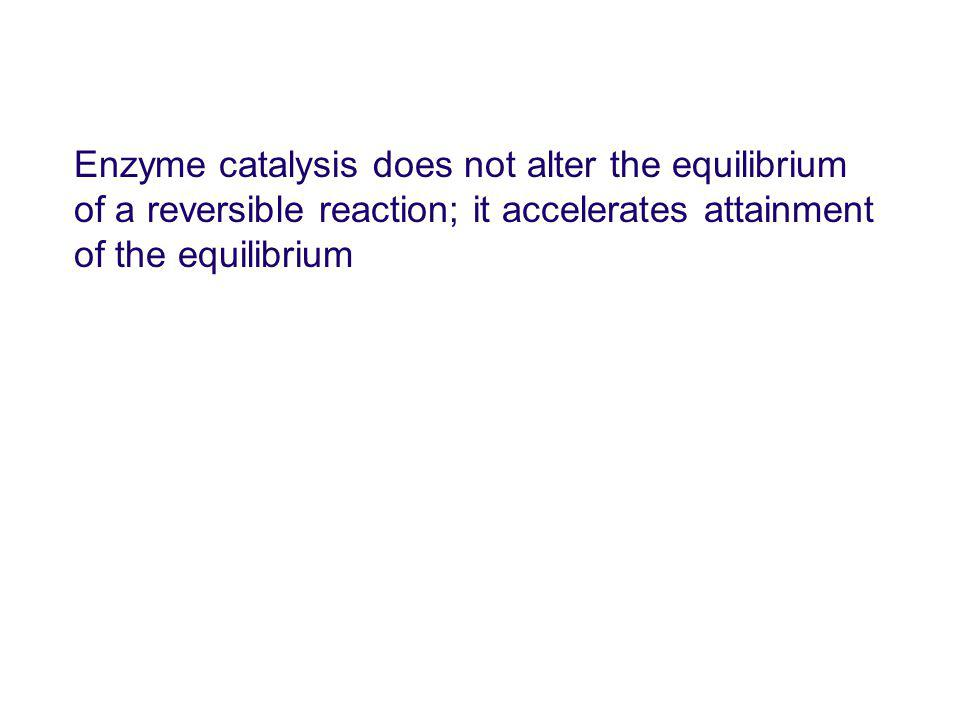 Enzyme catalysis does not alter the equilibrium of a reversible reaction; it accelerates attainment of the equilibrium