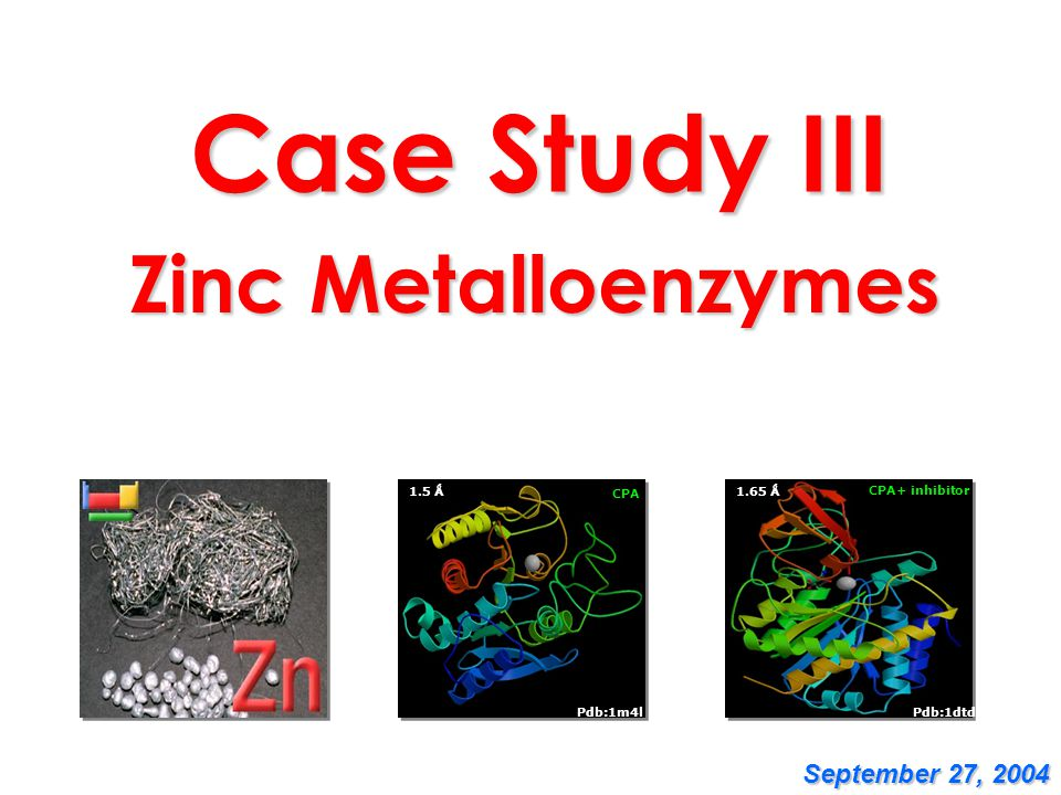 Case Study III Zinc Metalloenzymes September 27, 2004 CPA 1.5 Ǻ