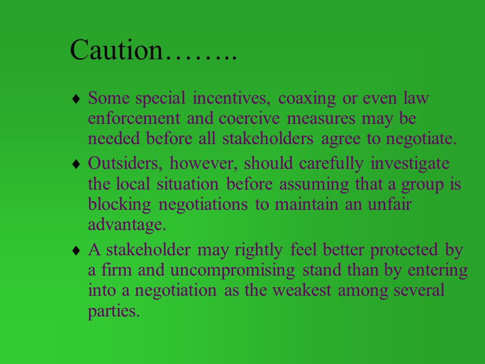 Caution…….. Some special incentives, coaxing or even law enforcement and coercive measures may be needed before all stakeholders agree to negotiate.