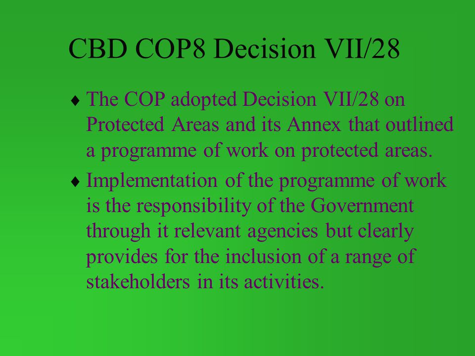 CBD COP8 Decision VII/28 The COP adopted Decision VII/28 on Protected Areas and its Annex that outlined a programme of work on protected areas.