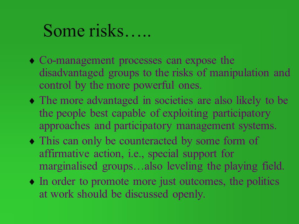 Some risks….. Co-management processes can expose the disadvantaged groups to the risks of manipulation and control by the more powerful ones.