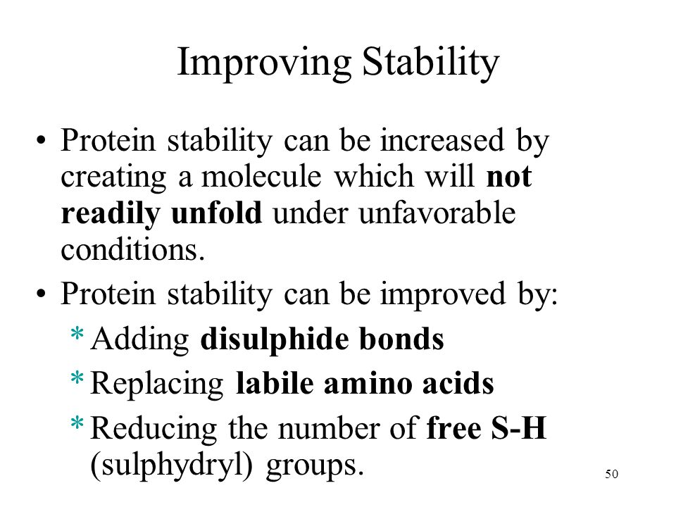 Improving Stability Protein stability can be increased by creating a molecule which will not readily unfold under unfavorable conditions.