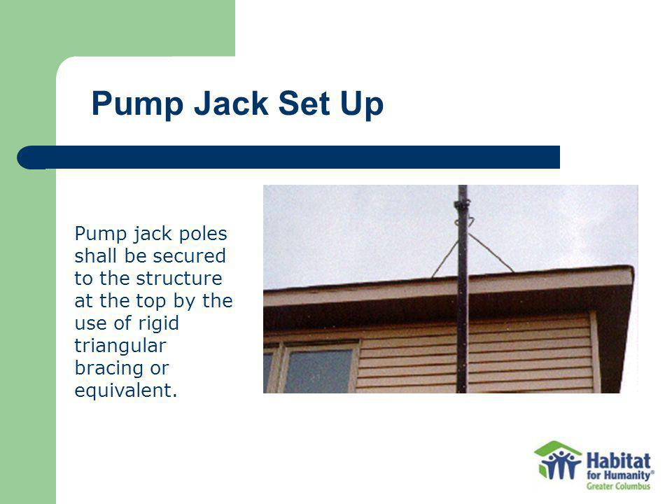 Pump Jack Set Up Pump jack poles shall be secured to the structure at the top by the use of rigid triangular bracing or equivalent.