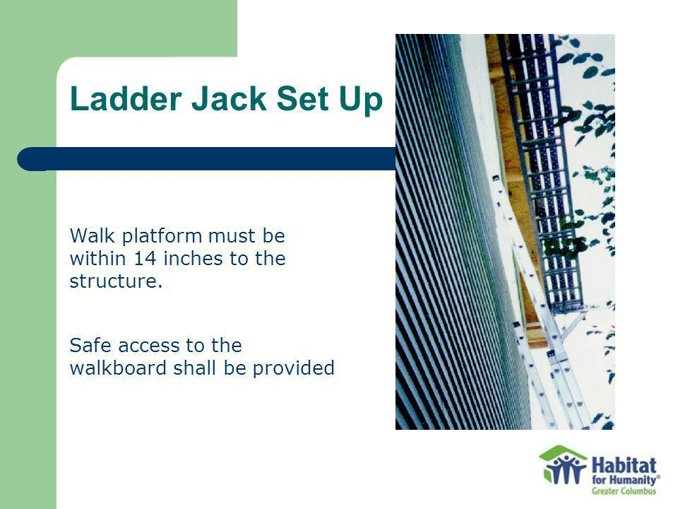 Ladder Jack Set Up Walk platform must be within 14 inches to the structure. Safe access to the walkboard shall be provided.