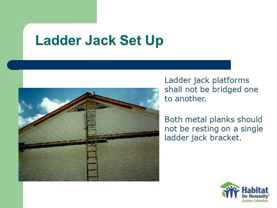 Ladder Jack Set Up Ladder jack platforms shall not be bridged one to another.