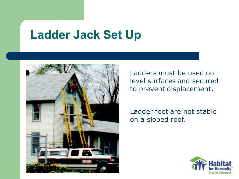 Ladder Jack Set Up Ladders must be used on level surfaces and secured to prevent displacement. Ladder feet are not stable on a sloped roof.
