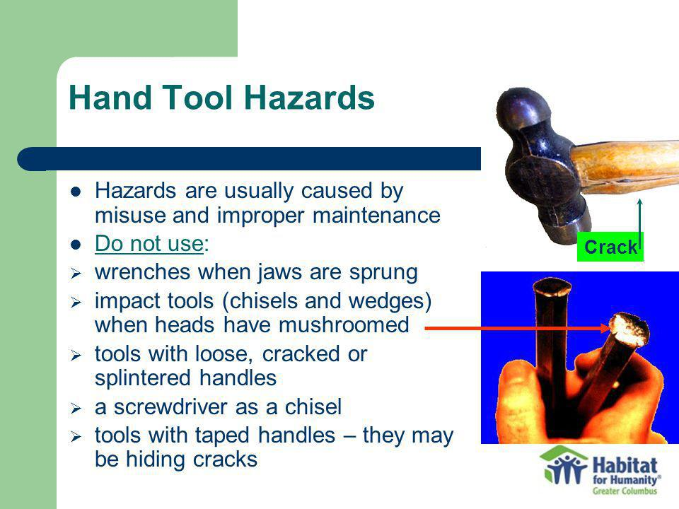 Hand Tool Hazards Hazards are usually caused by misuse and improper maintenance. Do not use: wrenches when jaws are sprung.