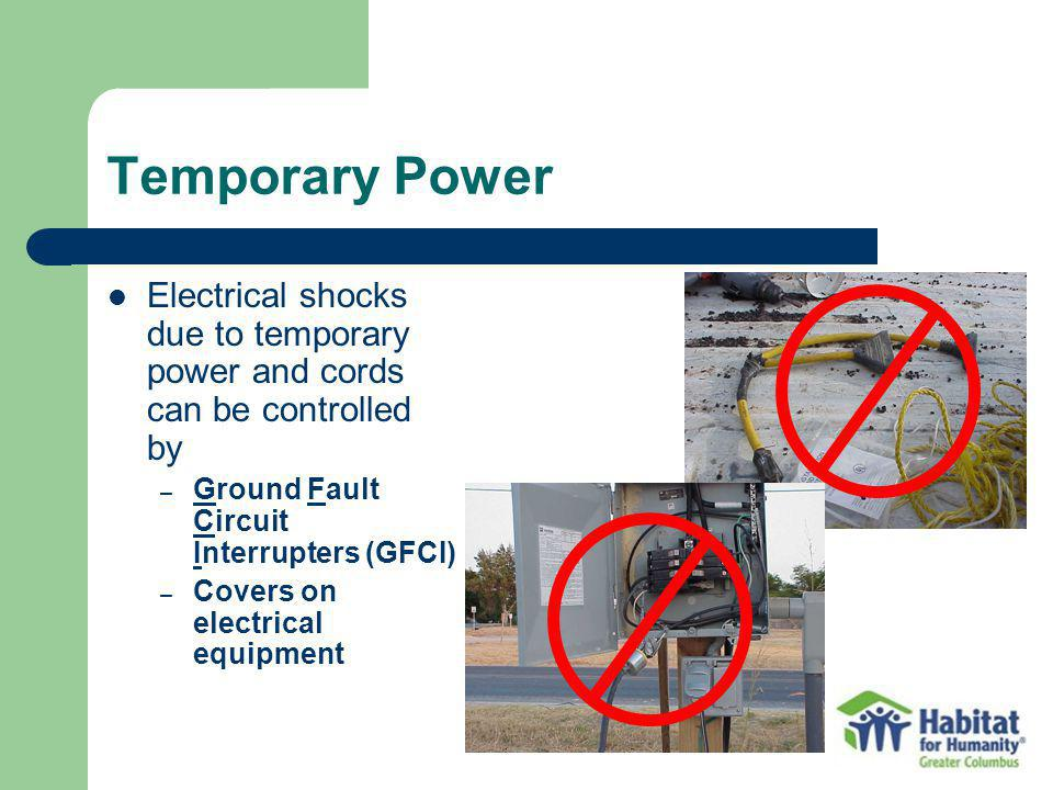 Temporary Power Electrical shocks due to temporary power and cords can be controlled by. Ground Fault Circuit Interrupters (GFCI)