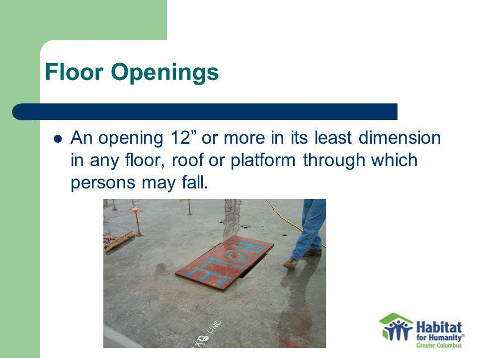 Floor Openings An opening 12 or more in its least dimension in any floor, roof or platform through which persons may fall.