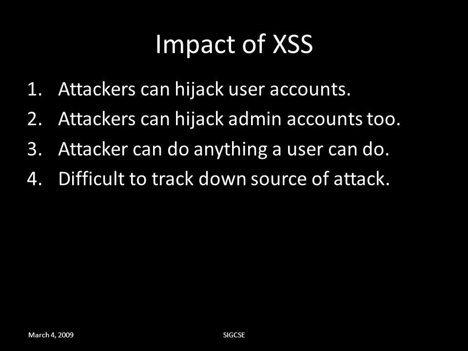 Impact of XSS Attackers can hijack user accounts.