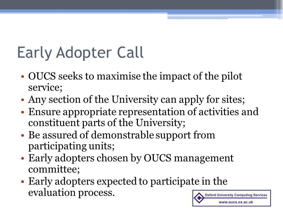 Early Adopter Call OUCS seeks to maximise the impact of the pilot service; Any section of the University can apply for sites;