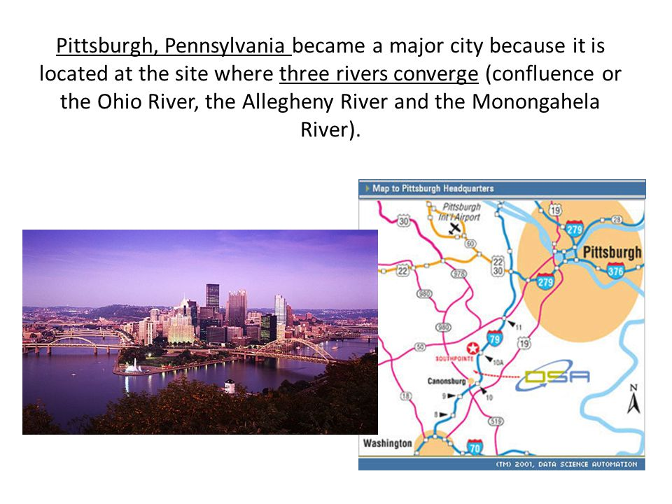 Pittsburgh, Pennsylvania became a major city because it is located at the site where three rivers converge (confluence or the Ohio River, the Allegheny River and the Monongahela River).