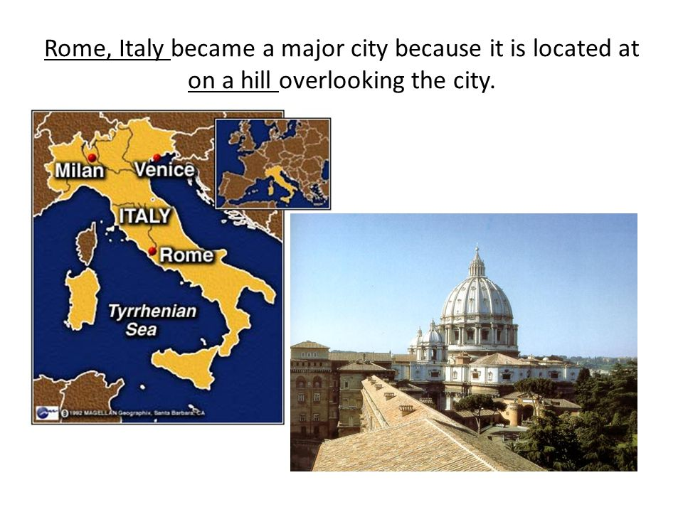Rome, Italy became a major city because it is located at on a hill overlooking the city.