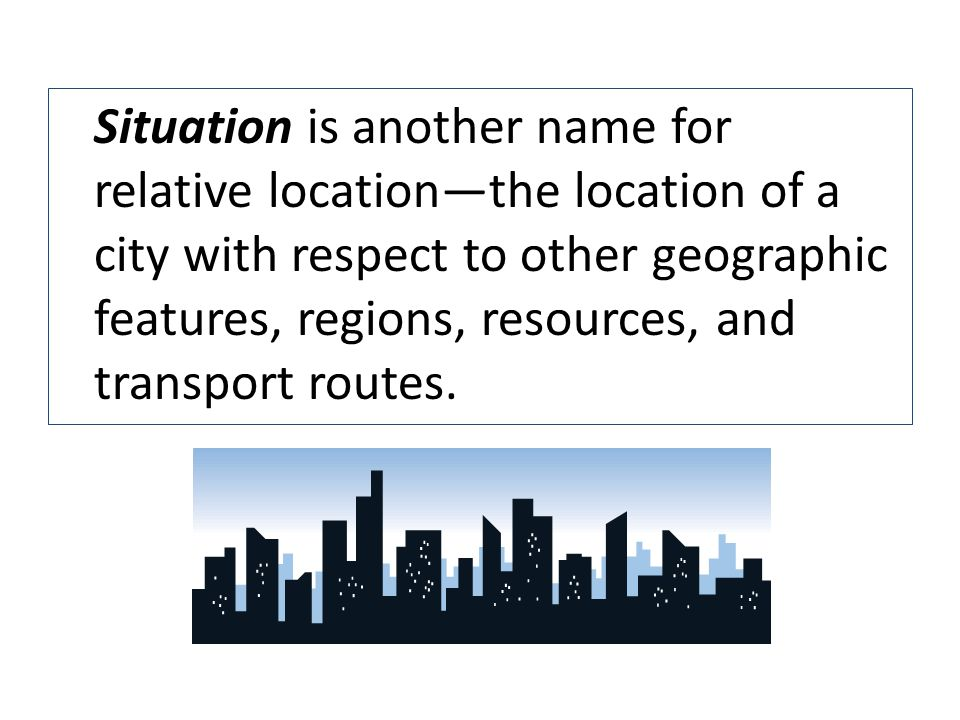 Situation is another name for relative location—the location of a city with respect to other geographic features, regions, resources, and transport routes.