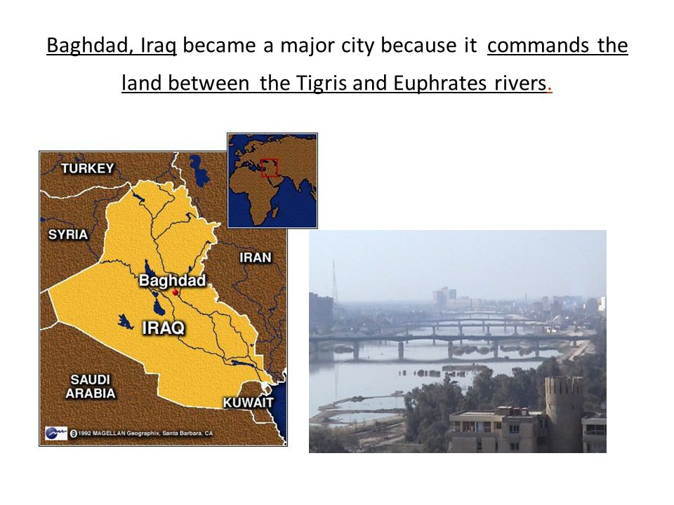 Baghdad, Iraq became a major city because it commands the land between the Tigris and Euphrates rivers.