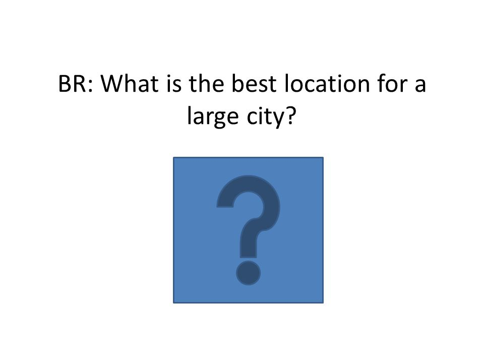 BR: What is the best location for a large city