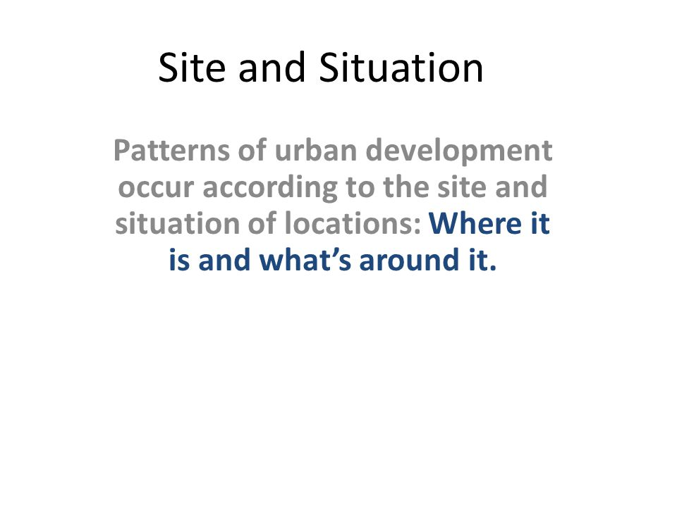 Site and Situation Patterns of urban development occur according to the site and situation of locations: Where it is and what's around it.