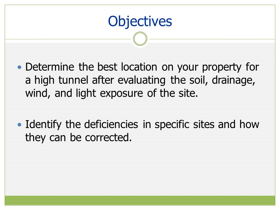 Objectives Determine the best location on your property for a high tunnel after evaluating the soil, drainage, wind, and light exposure of the site.