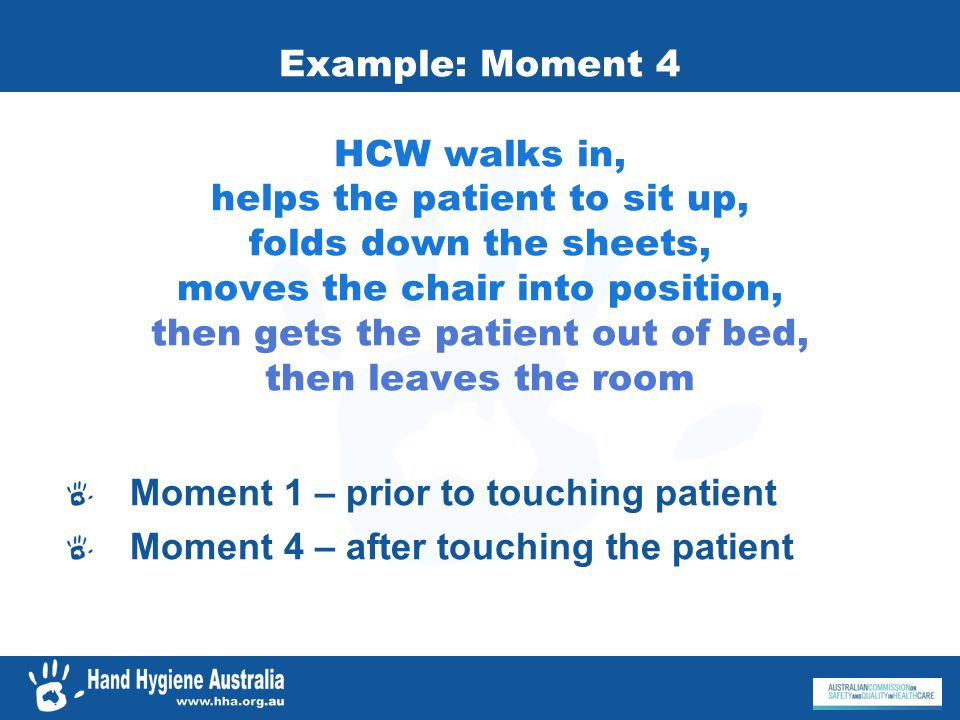 Example: Moment 4 HCW walks in, helps the patient to sit up, folds down the sheets, moves the chair into position, then gets the patient out of bed, then leaves the room