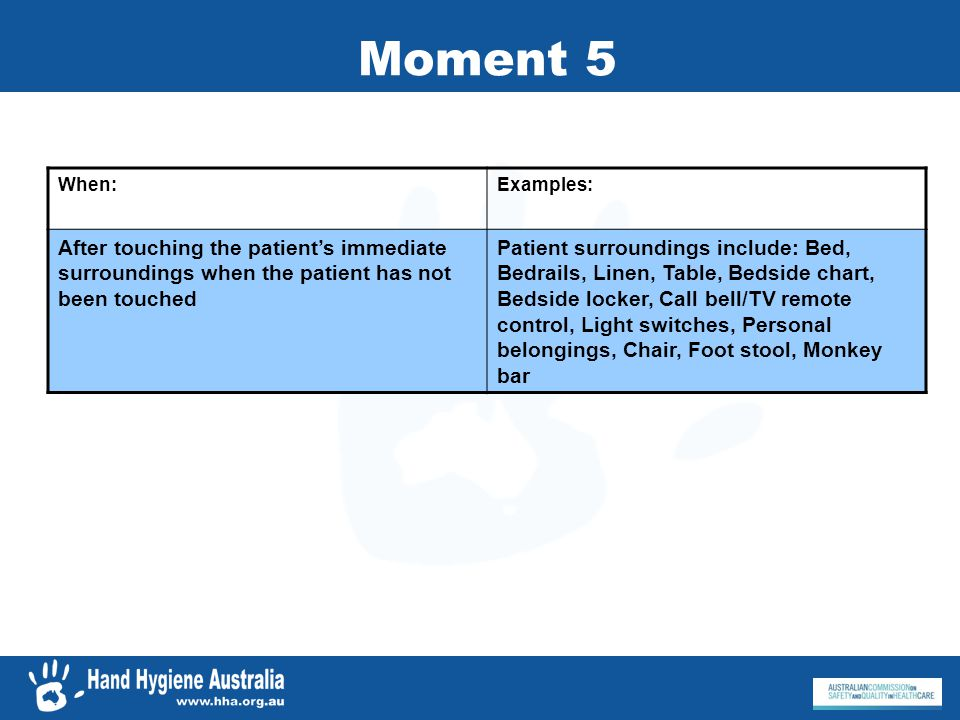 Moment 5 When: Examples: After touching the patient's immediate surroundings when the patient has not been touched.