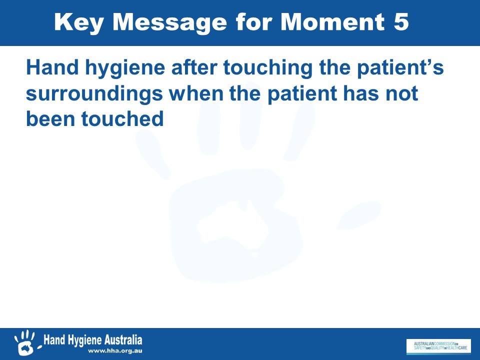 Key Message for Moment 5 Hand hygiene after touching the patient's surroundings when the patient has not been touched.