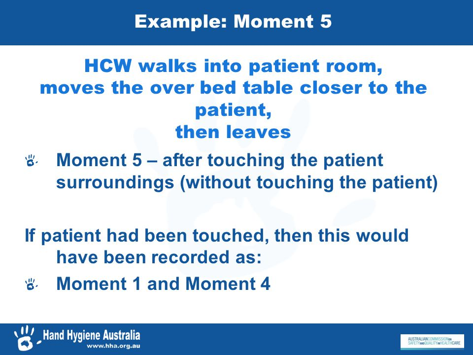 Example: Moment 5 HCW walks into patient room, moves the over bed table closer to the patient, then leaves