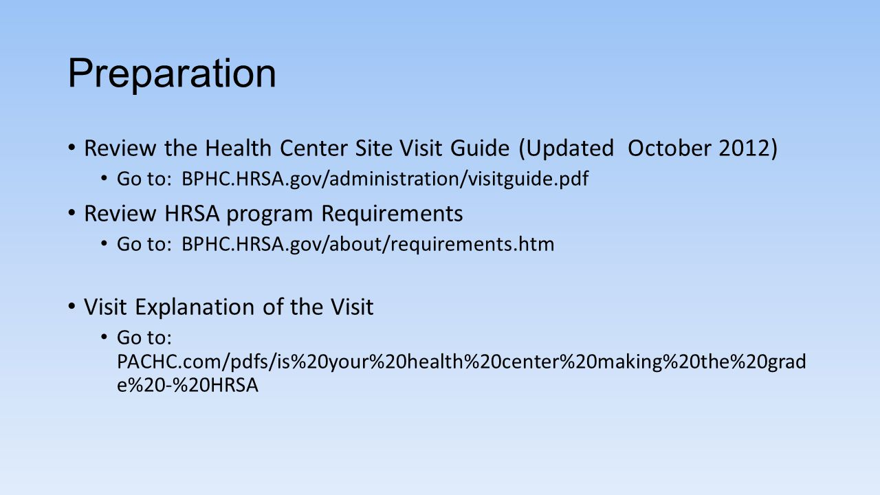 Preparation Review the Health Center Site Visit Guide (Updated October 2012) Go to: BPHC.HRSA.gov/administration/visitguide.pdf.