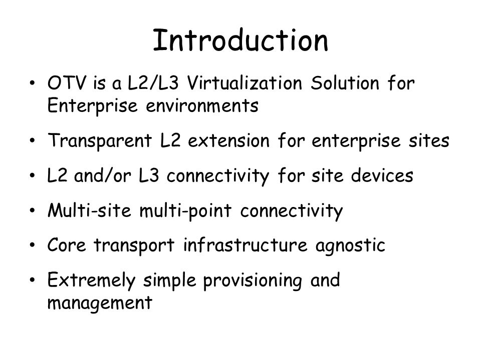 Introduction OTV is a L2/L3 Virtualization Solution for Enterprise environments. Transparent L2 extension for enterprise sites.