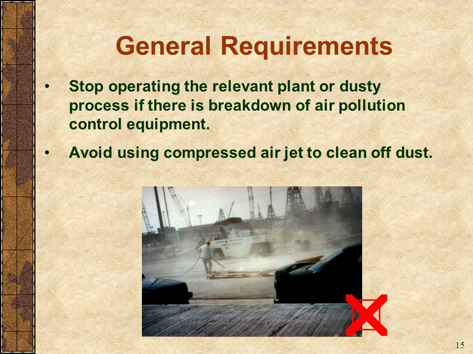 General Requirements Stop operating the relevant plant or dusty process if there is breakdown of air pollution control equipment.